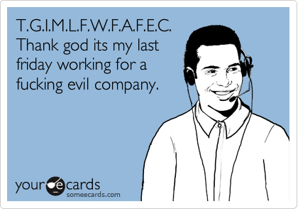 T.G.I.M.L.F.W.F.A.F.E.C.Thank god its my lastfriday working for afucking evil company.