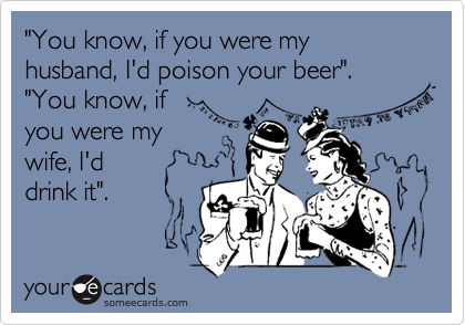 """""""You know, if you were my husband, I'd poison your beer"""".""""You know, ifyou were mywife, I'ddrink it""""."""