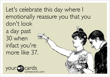Let's celebrate this day where I emotionally reassure you that youdon't looka day past30 wheninfact you'remore like 37.