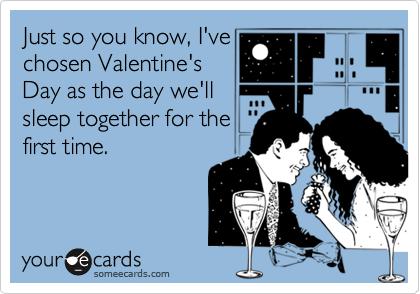 Just so you know, I'vechosen Valentine'sDay as the day we'llsleep together for thefirst time.