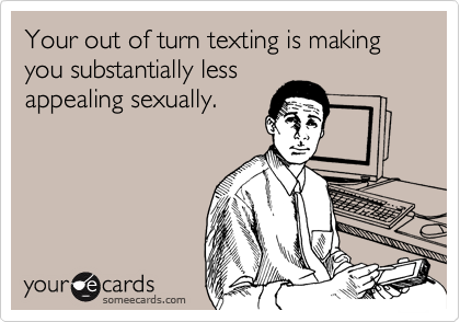 Your out of turn texting is making you substantially less