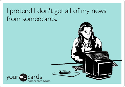 I pretend I don't get all of my news from someecards.