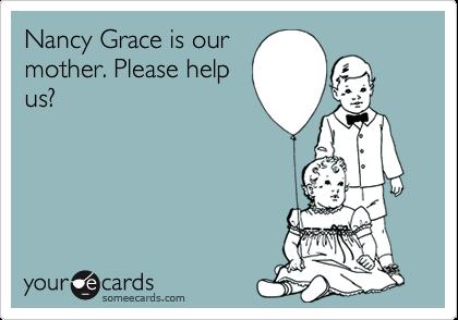 Nancy Grace is ourmother. Please helpus?