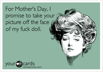 For Mother's Day, Ipromise to take yourpicture off the faceof my fuck doll.