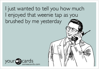 I just wanted to tell you how much I enjoyed that weenie tap as you brushed by me yesterday