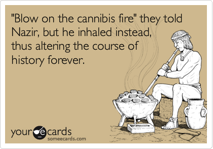 """""""Blow on the cannibis fire"""" they told Nazir, but he inhaled instead,thus altering the course ofhistory forever."""