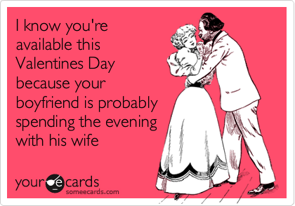 I know you'reavailable thisValentines Daybecause yourboyfriend is probablyspending the eveningwith his wife