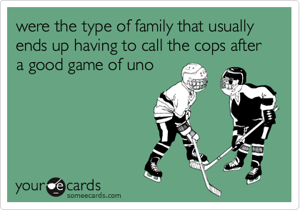 were the type of family that usually ends up having to call the cops after a good game of uno