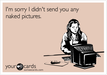 I'm sorry I didn't send you any naked pictures.