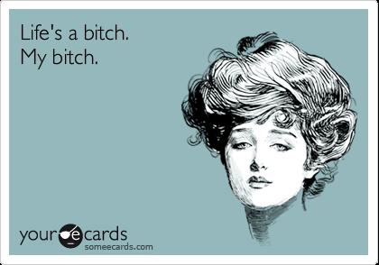 Life's a bitch.  My bitch.