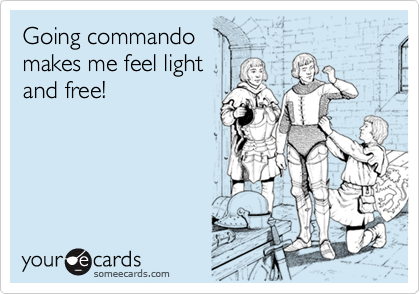 Going commando makes me feel light and free!