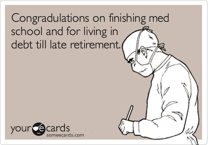 Congradulations on finishing med school and for living indebt till late retirement.