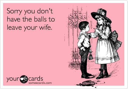 Sorry you don't have the balls to leave your wife.