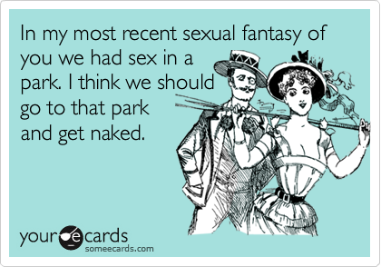In my most recent sexual fantasy of you we had sex in apark. I think we shouldgo to that parkand get naked.