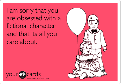 I am sorry that youare obsessed with afictional characterand that its all youcare about.
