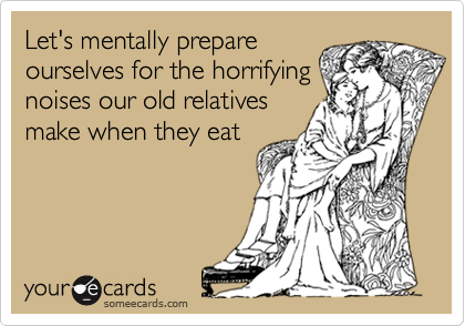 Let's mentally prepareourselves for the horrifyingnoises our old relativesmake when they eat