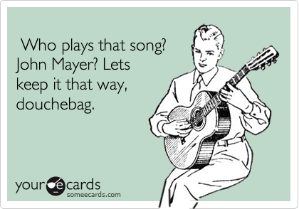 Who plays that song?John Mayer? Lets keep it that way,douchebag.