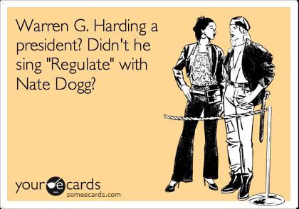 "Warren G. Harding apresident? Didn't hesing ""Regulate"" withNate Dogg?"