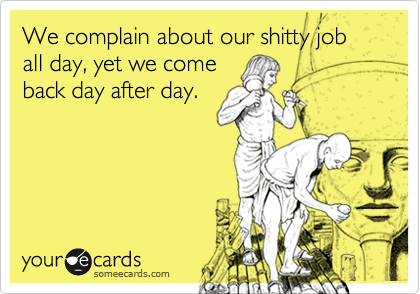 We complain about our shitty job all day, yet we come