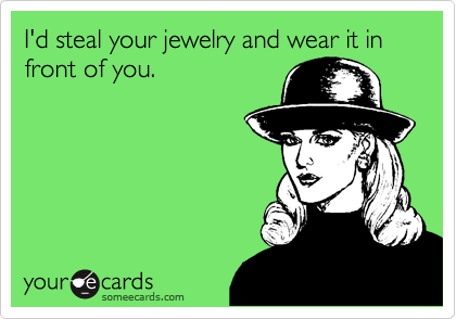 I'd steal your jewelry and wear it in front of you.