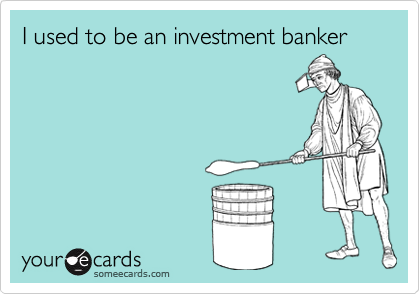 I used to be an investment banker