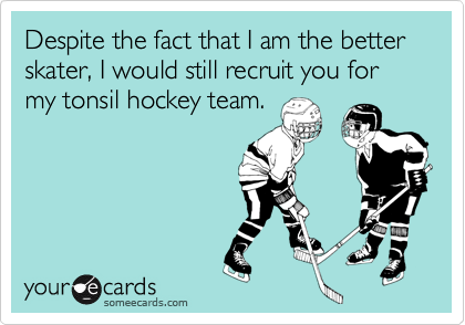 Despite the fact that I am the better skater, I would still recruit you for my tonsil hockey team.
