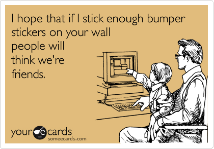 I hope that if I stick enough bumper stickers on your wallpeople willthink we'refriends.