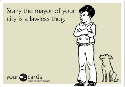 Sorry the mayor of yourcity is a lawless thug.