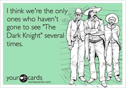 """I think we're the onlyones who haven'tgone to see """"TheDark Knight"""" severaltimes."""