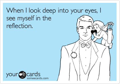 When I look deep into your eyes, I see myself in the