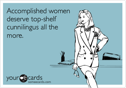 Accomplished womendeserve top-shelfcunnilingus all themore.
