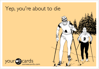 Yep, you're about to die