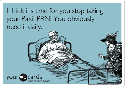 I think it's time for you stop taking your Paxil PRN! You obviously need it daily.