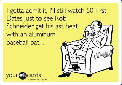 I gotta admit it, I'll still watch 50 First Dates just to see Rob Schneider get his ass beat with an aluminum baseball bat....