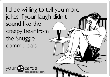 I'd be willing to tell you more jokes if your laugh didn't sound like the creepy bear from the Snuggle commercials.