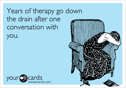 Years of therapy go down  the drain after one conversation with you.
