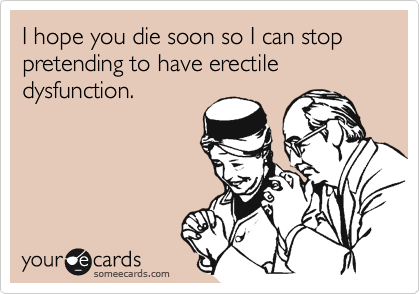 I hope you die soon so I can stop pretending to have erectile dysfunction.