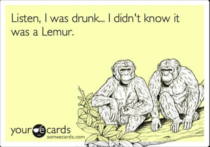 Listen, I was drunk... I didn't know it was a Lemur.
