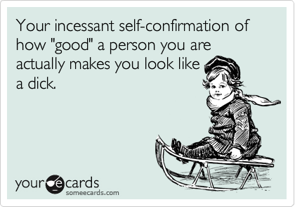 "Your incessant self-confirmation of how ""good"" a person you are