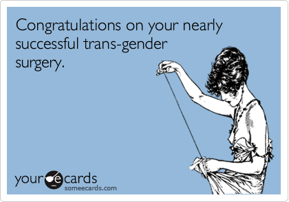 Congratulations on your nearly successful trans-gender surgery.