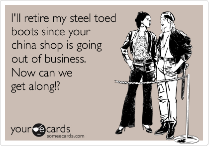 I'll retire my steel toedboots since yourchina shop is goingout of business. Now can weget along!?