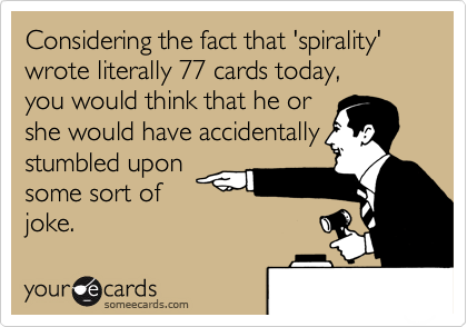 Considering the fact that 'spirality' wrote literally 77 cards today,  you would think that he or she would have accidentally stumbled upon some sort of joke.