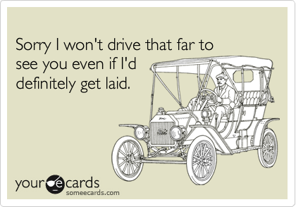 Sorry I won't drive that far to