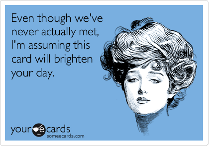 Even though we'venever actually met,I'm assuming thiscard will brightenyour day.