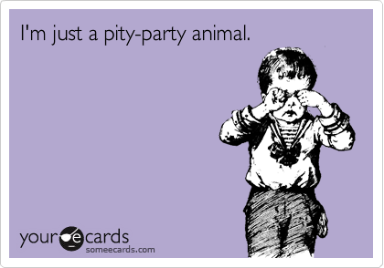 I'm just a pity-party animal.