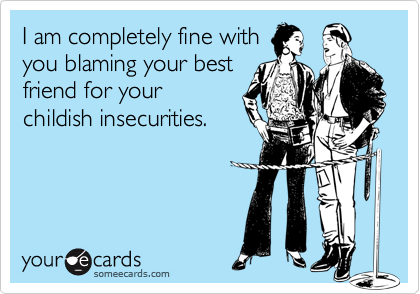 I am completely fine withyou blaming your bestfriend for yourchildish insecurities.