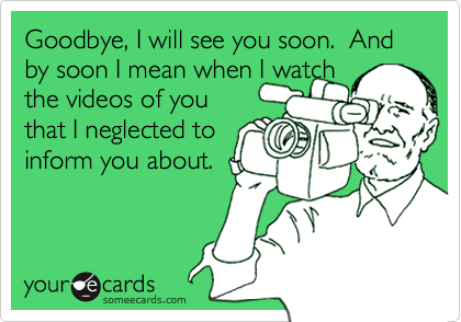 Goodbye, I will see you soon.  And by soon I mean when I watchthe videos of youthat I neglected toinform you about.