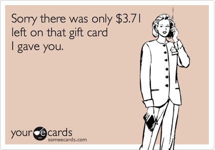 Sorry there was only $3.71 left on that gift card I gave you.