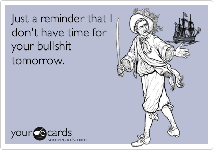 Just a reminder that Idon't have time foryour bullshittomorrow.