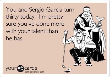 You and Sergio Garcia turn thirty today.  I'm pretty sure you've done more with your talent than he has.